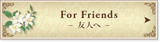For Friends 友人へ